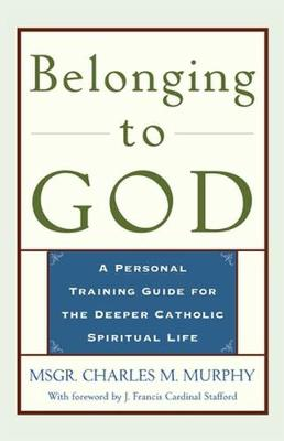 Belonging to God: A Personal Training Guide for the Deeper Catholic Spiritual Life