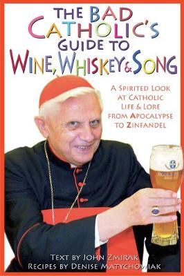 Bad Catholic's Guide to Wine, Whiskey, & Song: A Spirited Look at Catholic Life & Lore from the Apocalypse to Zinfandel