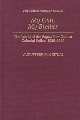 My Gun, My Brother: The World of the Papua New Guinea Colonial Police, 1920-1960