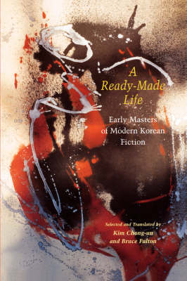 A Ready-made Life: Early Masters of Modern Korean Fiction