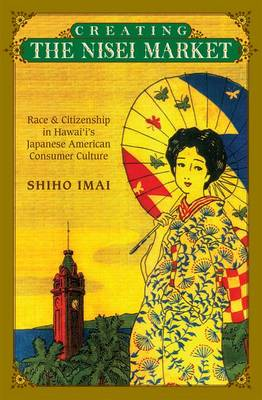 Creating the Nisei Market: Race and Citizenship in Hawai'i's Japanese American Consumer Culture