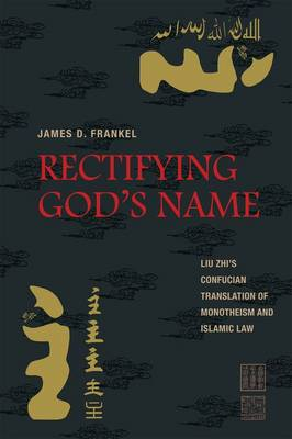 Rectifying God's Name: Liu Zhi's Confucian Translation of Monotheism and Islamic Law