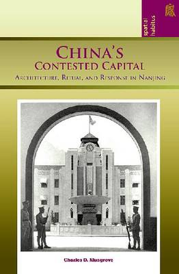 China's Contested Capital: Architecture, Ritual and Response in Nanjing