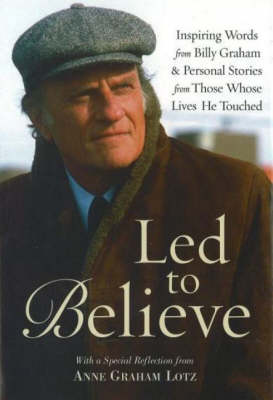 LED to Believe by Billy Graham: Inspiring Words from Billy Graham and Personal Stories from Those Whose Lives He Touched