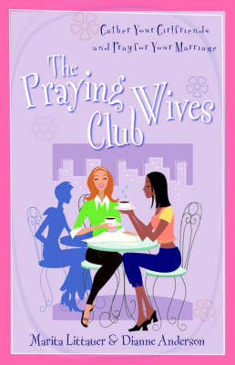 The Praying Wives Club: Gather Your Girlfriends and Pray for Your Marriage