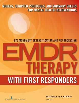 Emdr Therapy with First Responders: Models, Scripted Protocols, and Summary Sheets for Mental Health Interventions