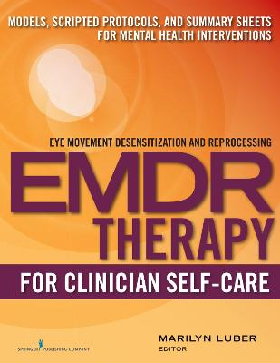 Emdr Therapy for Clinician Self-Care: Models, Scripted Protocols, and Summary Sheets for Mental Health Interventions