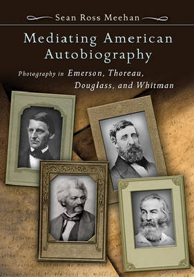 Mediating American Autobiography: Photography in Emerson, Thoreau, Douglass, and Whitman