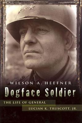Dogface Soldier: The Life of General Lucian K. Truscott, Jr.