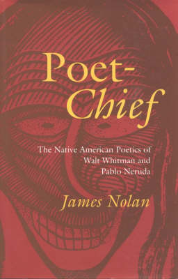Poet-Chief: The Native American Poetics of Walt Whitman and Pablo Neruda