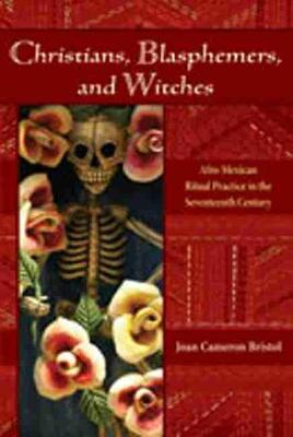 Christians, Blasphemers, and Witches: Afro-Mexican Ritual Practice in the Seventeenth Century