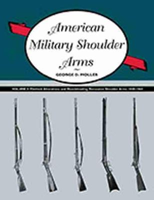 American Military Shoulder Arms: Flintlock Alterations and Muzzleloading Percussion Shoulder Arms, 1840-1865: Volume III