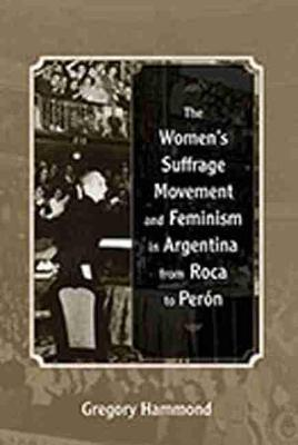 The Women's Suffrage Movement and Feminism in Argentina from Roca to Peron