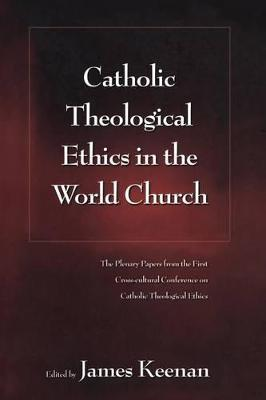 Catholic Theological Ethics in the World Church: The Plenary Papers from the First Cross-cultural Conference on Catholic Theological Ethics