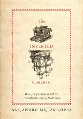 The Inverted Conquest: The Myth of Modernity and the Transatlantic Onset of Modernism