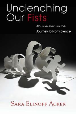 Unclenching Our Fists: Abusive Men on the Journey to Nonviolence