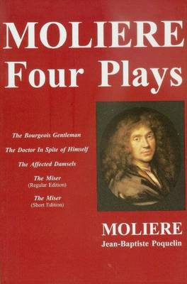 Moliere -- Four Plays: The Bourgeois Gentleman, the Doctor in Spite of Himself, the Affected Damsels, the Miser (L'Avare)