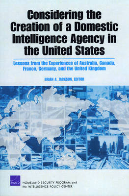 Considering the Creation of a Domestic Intelligence Agency in the United States, 2009: Lessons from the Experiences of Australia, Canada, France, Germany, and the United Kingdom