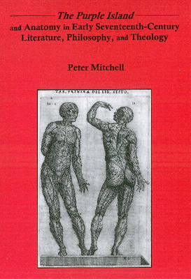 """The """"Purple Island"""" and Anatomy in Early Seventeenth-century Literature, Philosophy, and Theology"""