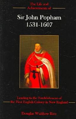 The Life and Achievements of Sir John Popham, 1531-1607: Leading to the Establishment of the First English Colony in New England