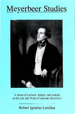 Meyerbeer Studies: A Series of Lectures, Essays, and Articles on the Life of Giacomo Meyerbeer