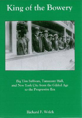 King of the Bowery: Big Tim Sullivan, Tammany Hall, and New York City from the Gilded Age to the Progressive Era
