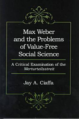 """Max Weber and the Problems of Value-free Social Science: A Critical Examination of the """"Werturteilsstreit"""""""