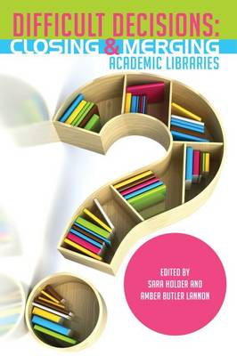 Difficult Decisions: Closing and Merging Academic Libraries