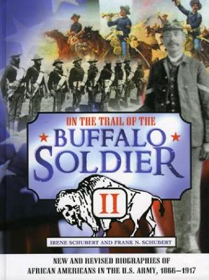 On the Trail of the Buffalo Soldier II: New and Revised Biographies of African Americans in the U.S. Army, 1866-1917