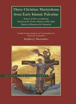 Three Christian Martyrdoms from Early Islamic Palestine: Passion of Peter of Capitolias, Passion of the Twenty Martyrs of Mar Saba, Passion of Romanos the Neo-Martyr