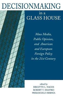 Decisionmaking in a Glass House: Mass Media, Public Opinion and American and European Foreign Policy in the 21st Century