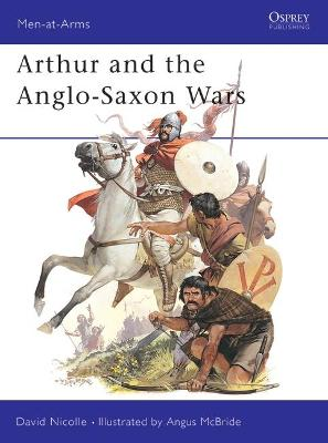 Arthur and the Anglo-Saxon Wars: Anglo-Celtic Warfare, A.D.410-1066