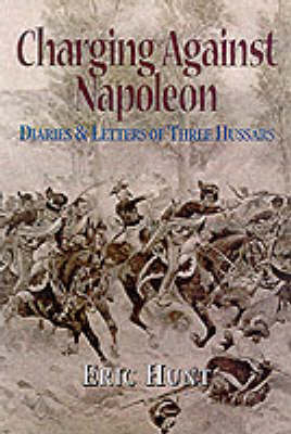 Charging Against Napoleon: Diaries and Letters of Three Hussars 1808-1815