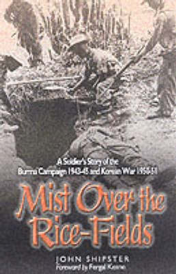 Mist on the Rice-Fields: A Soldier's Story of the Burma Campaign 1943-45 and Korean War 1950-51