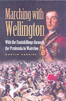 Marching with Wellington: With the Enniskillings Through the Peninsula to Waterloo