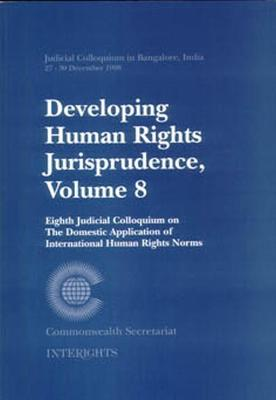 Developing Human Rights Jurisprudence: Eighth Judicial Colloquium on the Domestic Application of International Human Rights Norms: Bangalore, India, 27-30 December 1998: v. 8