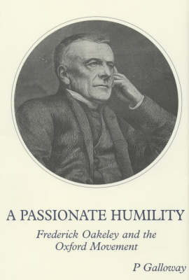 A Passionate Humility: Frederick Oakeley and the Oxford Movement