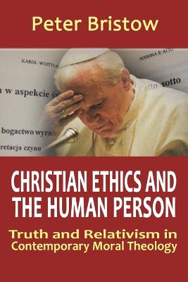 Christian Ethics and the Human Person: Truth and Relativism in Contemporary Moral Theology