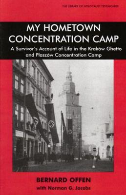 My Hometown Concentration Camp: A Survivor's Account of Life in the Krakow Ghetto and Plaszow Concentration Camp