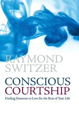 Conscious Courtship: Finding Someone to Love for the Rest of Your Life