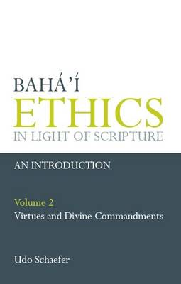 Baha'i Ethics in Light of Scripture: v. 2: Virtues and Divine Commandments