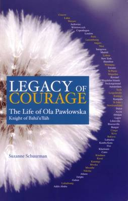 Legacy of Courage: The Life of Ola Pawlowska, Knight of Baha'u'llah