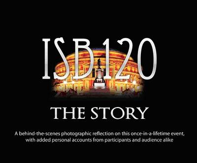 ISB120 the Story: A Behind-the-scenes Photographic Reflection on This Once-in-a-lifetime Event, with Added Personal Accounts from Participants and Audience Alike