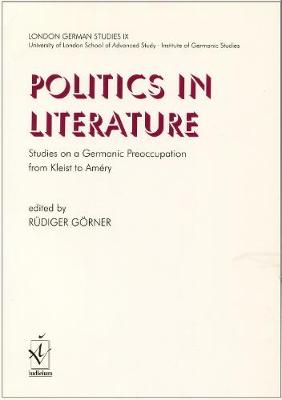 London German Studies: v. 9: Politics in Literature. Studies on a Germanic Preoccupation from Kleist to Amery