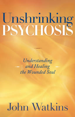 Unshrinking Psychosis: Understanding and Healing the Wounded Soul