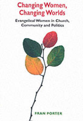 Changing Women, Changing Worlds: Evangelical Women in Church, Community and Politics
