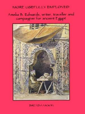 More Usefully Employed: Amelia B. Edwards, Writer, Traveller and Campaigner for Ancient Egypt