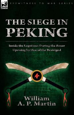The Siege in Peking: Inside the Legations During the Boxer Uprising by One of the Besieiged