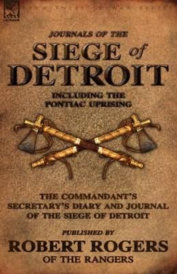 Journals of the Siege of Detroit: Including the Pontiac Uprising, the Commandant's Secretary's Diary and Journal of the Siege of Detroit Published by