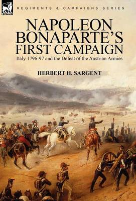 Napoleon Bonaparte's First Campaign: Italy 1796-97 and the Defeat of the Austrian Armies